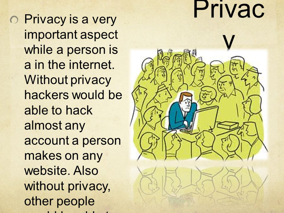Privac y Privacy is a very important aspect while a person is a in the internet.