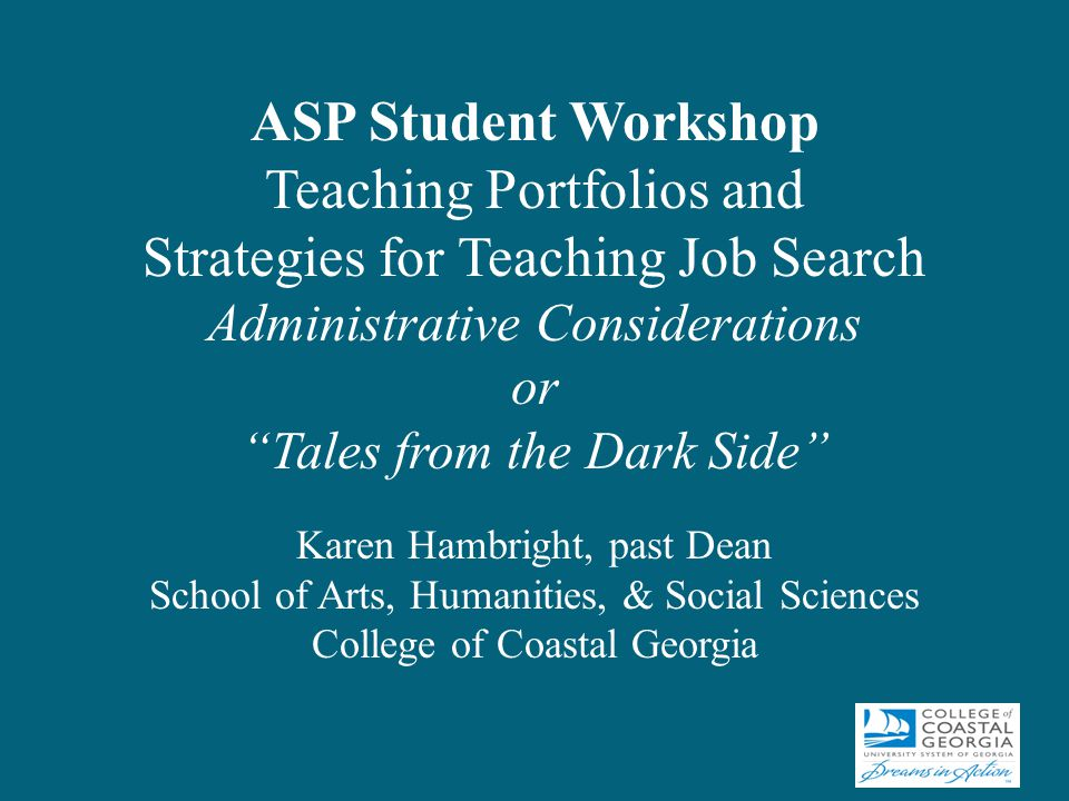ASP Student Workshop Teaching Portfolios and Strategies for Teaching Job Search Administrative Considerations or Tales from the Dark Side Karen Hambright, past Dean School of Arts, Humanities, & Social Sciences College of Coastal Georgia