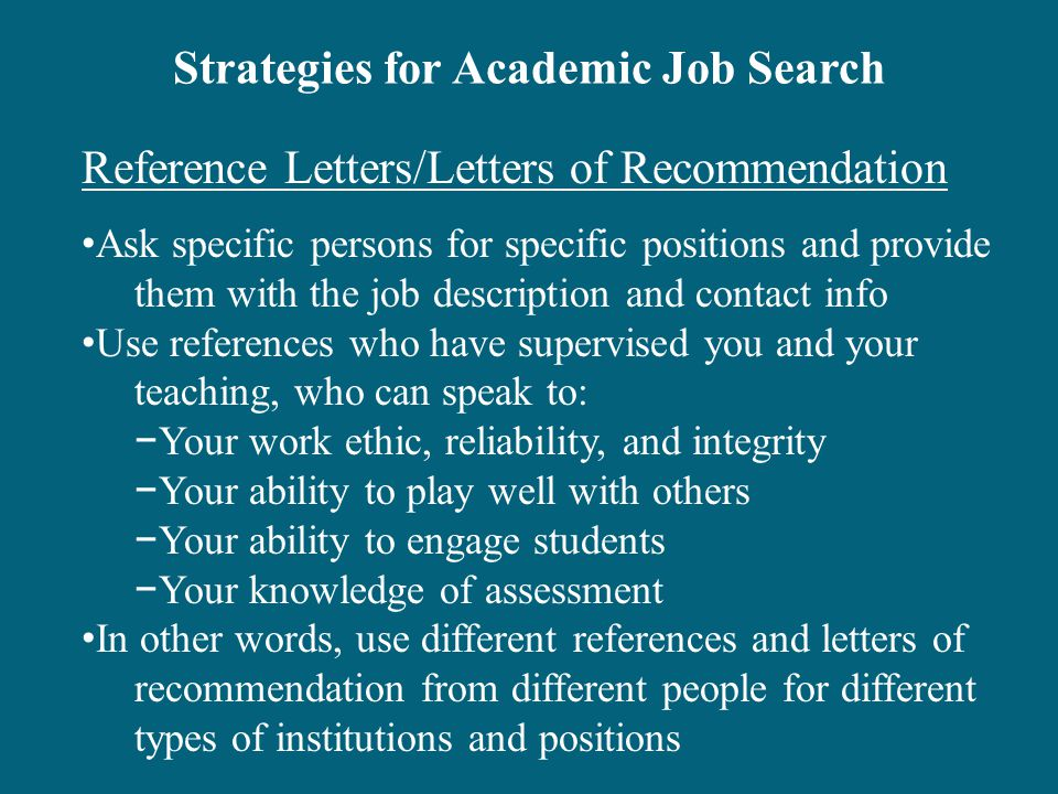Strategies for Academic Job Search Reference Letters/Letters of Recommendation Ask specific persons for specific positions and provide them with the job description and contact info Use references who have supervised you and your teaching, who can speak to: −Your work ethic, reliability, and integrity −Your ability to play well with others −Your ability to engage students −Your knowledge of assessment In other words, use different references and letters of recommendation from different people for different types of institutions and positions