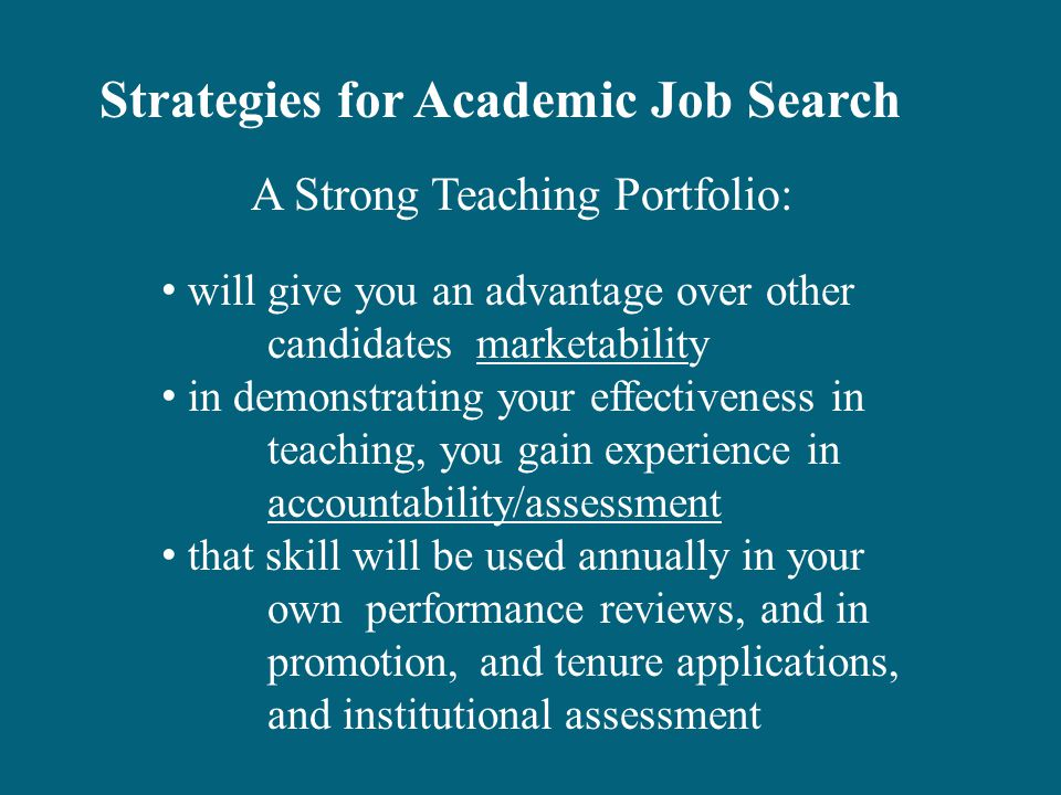 will give you an advantage over other candidates marketability in demonstrating your effectiveness in teaching, you gain experience in accountability/assessment that skill will be used annually in your own performance reviews, and in promotion,and tenure applications, and institutional assessment A Strong Teaching Portfolio: Strategies for Academic Job Search