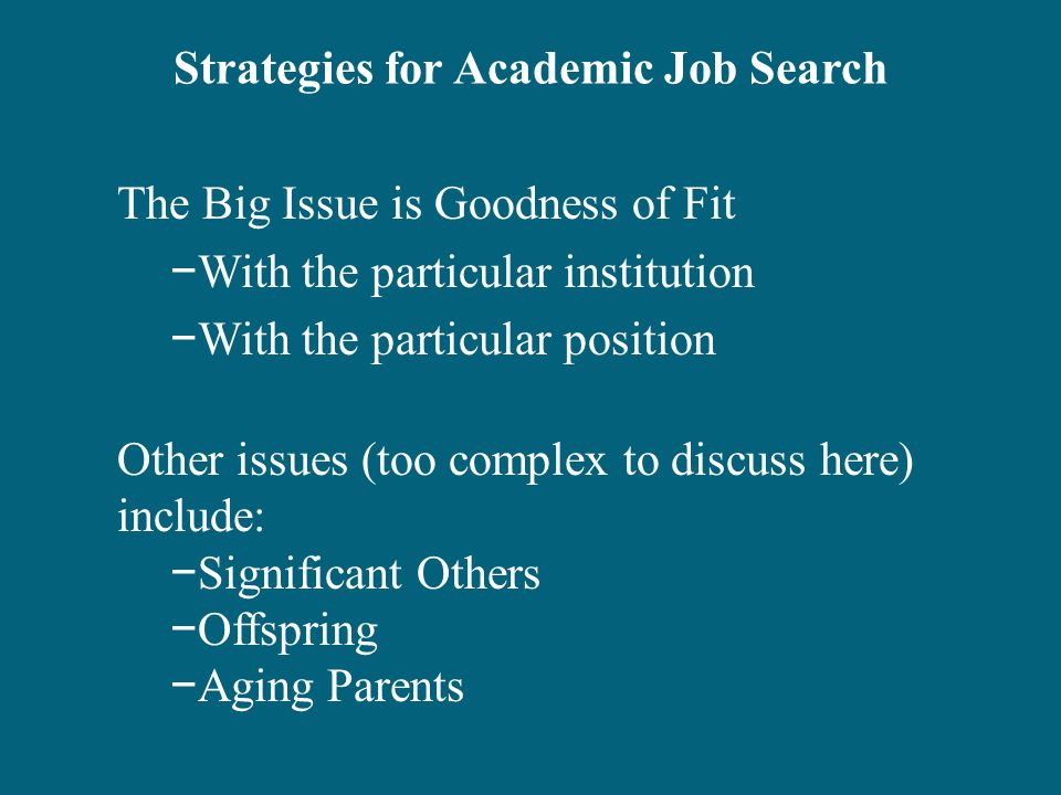 Strategies for Academic Job Search The Big Issue is Goodness of Fit −With the particular institution −With the particular position Other issues (too complex to discuss here) include: −Significant Others −Offspring −Aging Parents