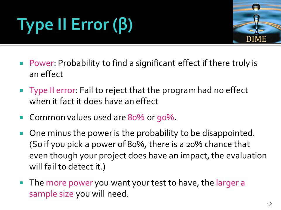 Power: Probability to find a significant effect if there truly is an effect  Type II error: Fail to reject that the program had no effect when it fact it does have an effect  Common values used are 80% or 90%.