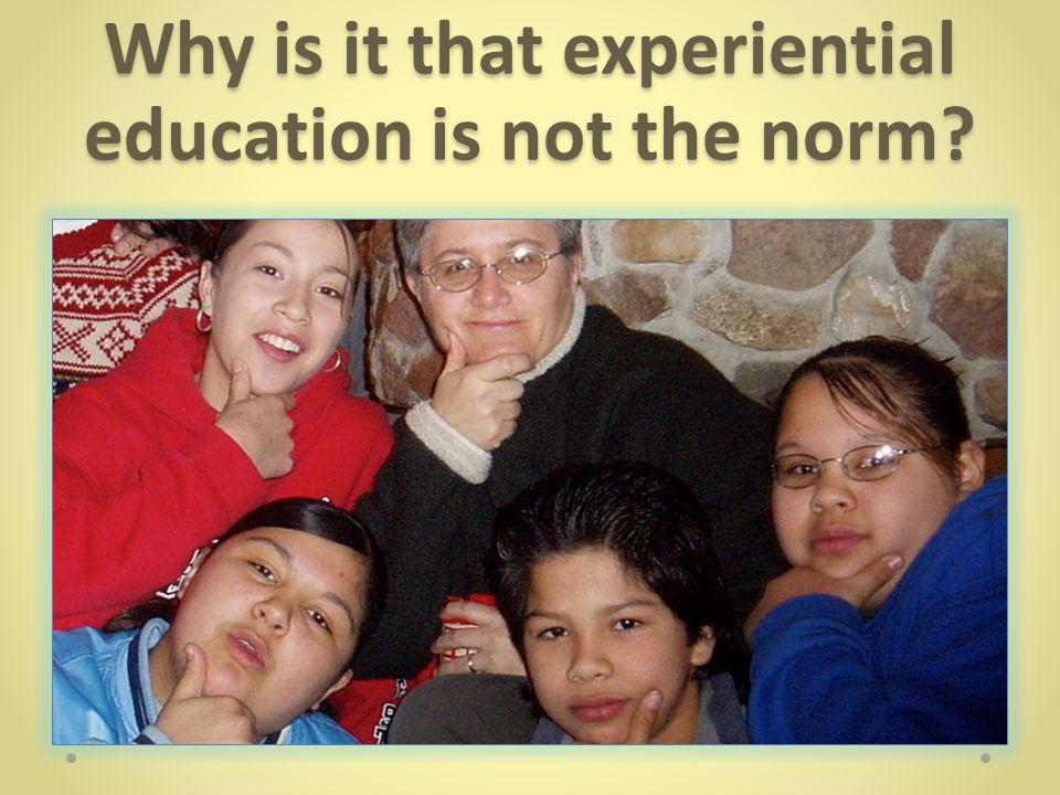 Why is it that experiential education is not the norm