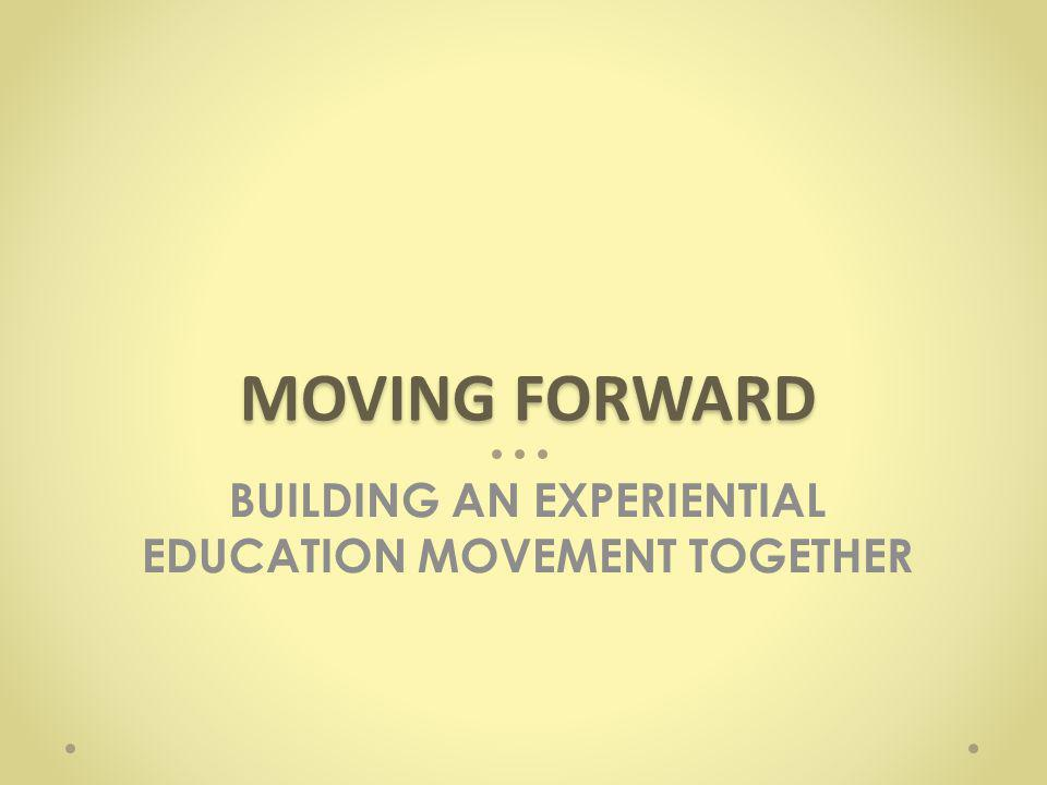 BUILDING AN EXPERIENTIAL EDUCATION MOVEMENT TOGETHER MOVING FORWARD