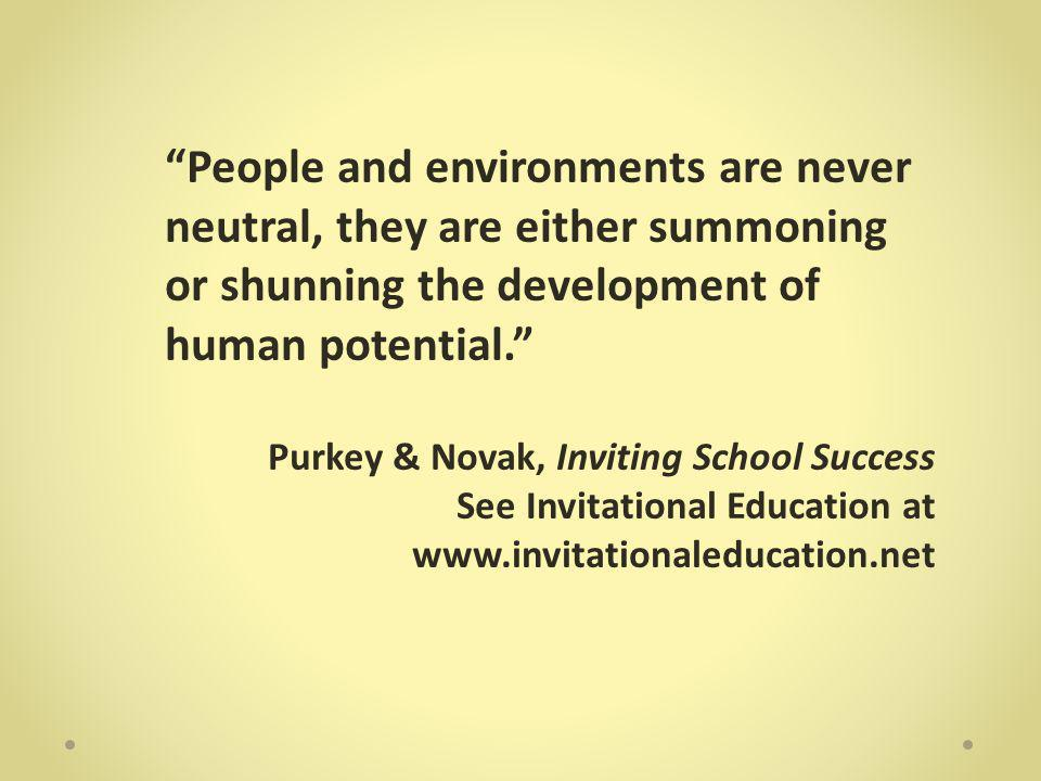 People and environments are never neutral, they are either summoning or shunning the development of human potential. Purkey & Novak, Inviting School Success See Invitational Education at www.invitationaleducation.net