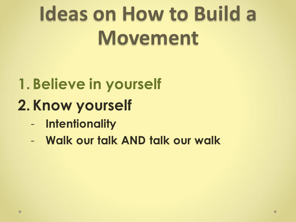 Ideas on How to Build a Movement 1.Believe in yourself 2.Know yourself - Intentionality - Walk our talk AND talk our walk