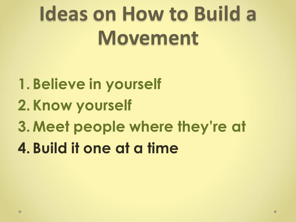 Ideas on How to Build a Movement 1.Believe in yourself 2.Know yourself 3.Meet people where they're at 4.Build it one at a time
