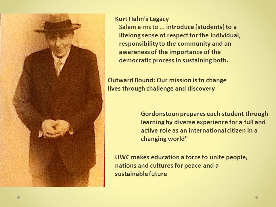 Kurt Hahn's Legacy Outward Bound: Our mission is to change lives through challenge and discovery UWC makes education a force to unite people, nations and cultures for peace and a sustainable future Salem aims to … introduce [students] to a lifelong sense of respect for the individual, responsibility to the community and an awareness of the importance of the democratic process in sustaining both.