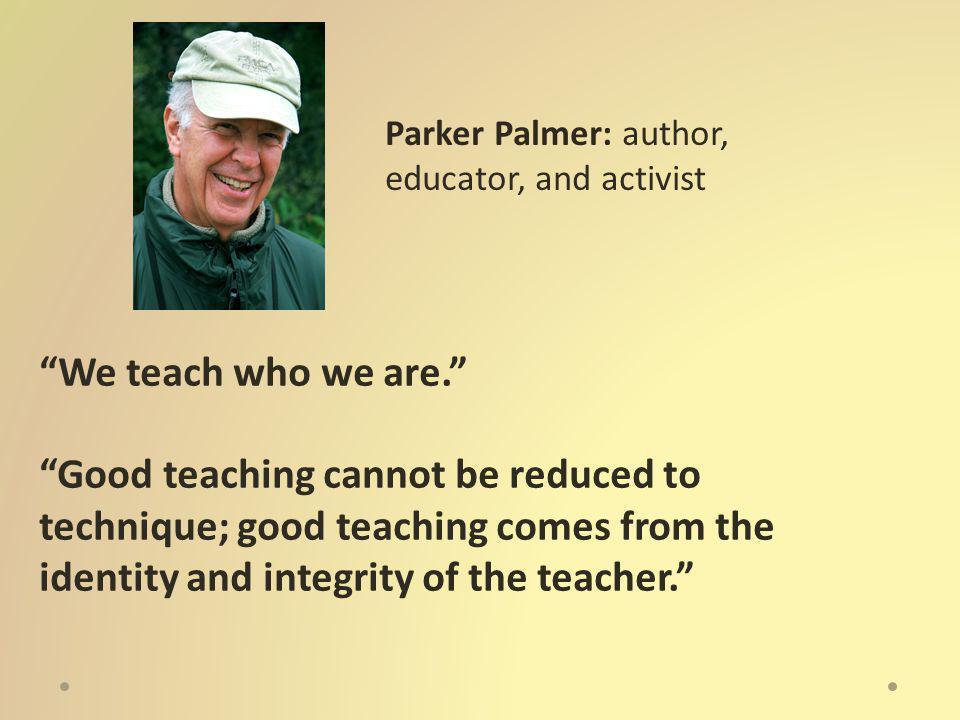 We teach who we are. Good teaching cannot be reduced to technique; good teaching comes from the identity and integrity of the teacher. Parker Palmer: author, educator, and activist
