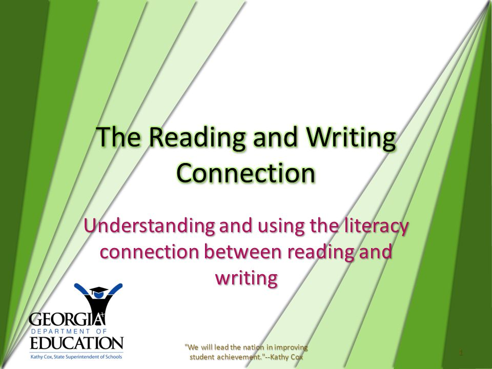 Understanding and using the literacy connection between reading and writing 1 We will lead the nation in improving student achievement. --Kathy Cox