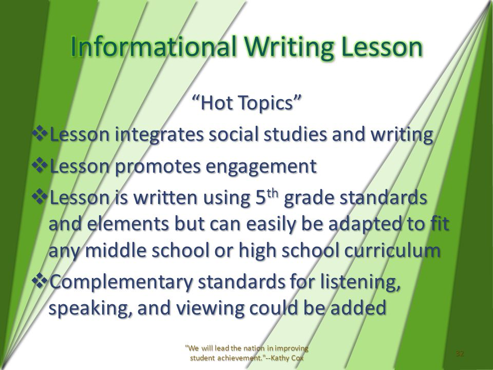 Hot Topics  Lesson integrates social studies and writing  Lesson promotes engagement  Lesson is written using 5 th grade standards and elements but can easily be adapted to fit any middle school or high school curriculum  Complementary standards for listening, speaking, and viewing could be added We will lead the nation in improving student achievement. --Kathy Cox 32