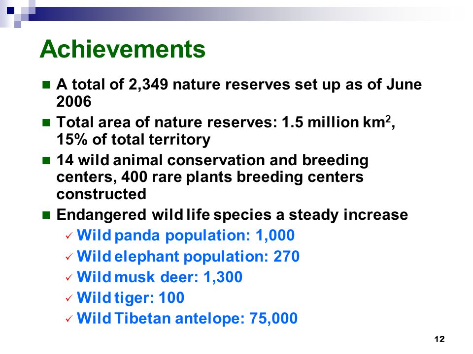 12 Achievements A total of 2,349 nature reserves set up as of June 2006 Total area of nature reserves: 1.5 million km 2, 15% of total territory 14 wild animal conservation and breeding centers, 400 rare plants breeding centers constructed Endangered wild life species a steady increase Wild panda population: 1,000 Wild elephant population: 270 Wild musk deer: 1,300 Wild tiger: 100 Wild Tibetan antelope: 75,000