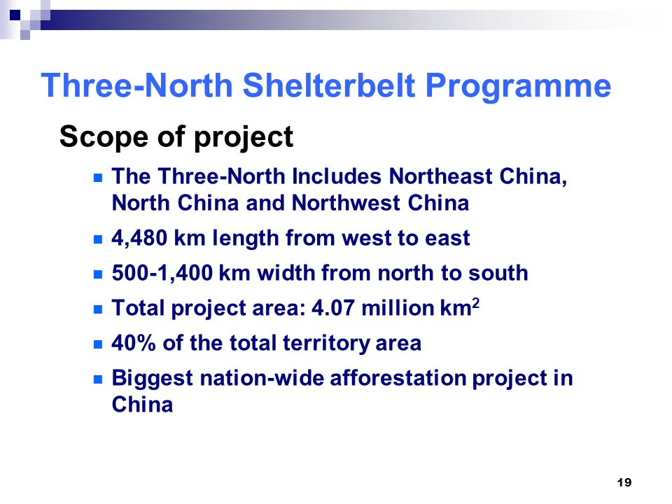 19 Three-North Shelterbelt Programme Scope of project The Three-North Includes Northeast China, North China and Northwest China 4,480 km length from west to east 500-1,400 km width from north to south Total project area: 4.07 million km 2 40% of the total territory area Biggest nation-wide afforestation project in China
