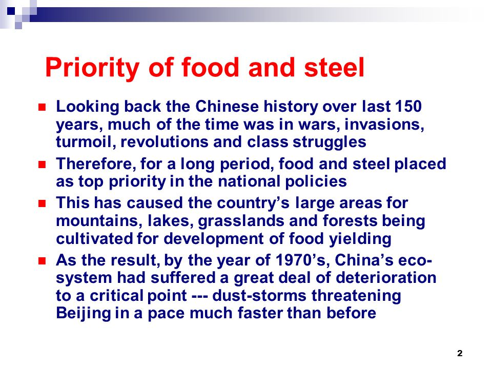 2 Priority of food and steel Looking back the Chinese history over last 150 years, much of the time was in wars, invasions, turmoil, revolutions and class struggles Therefore, for a long period, food and steel placed as top priority in the national policies This has caused the country's large areas for mountains, lakes, grasslands and forests being cultivated for development of food yielding As the result, by the year of 1970's, China's eco- system had suffered a great deal of deterioration to a critical point --- dust-storms threatening Beijing in a pace much faster than before