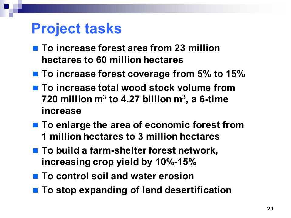21 Project tasks To increase forest area from 23 million hectares to 60 million hectares To increase forest coverage from 5% to 15% To increase total wood stock volume from 720 million m 3 to 4.27 billion m 3, a 6-time increase To enlarge the area of economic forest from 1 million hectares to 3 million hectares To build a farm-shelter forest network, increasing crop yield by 10%-15% To control soil and water erosion To stop expanding of land desertification