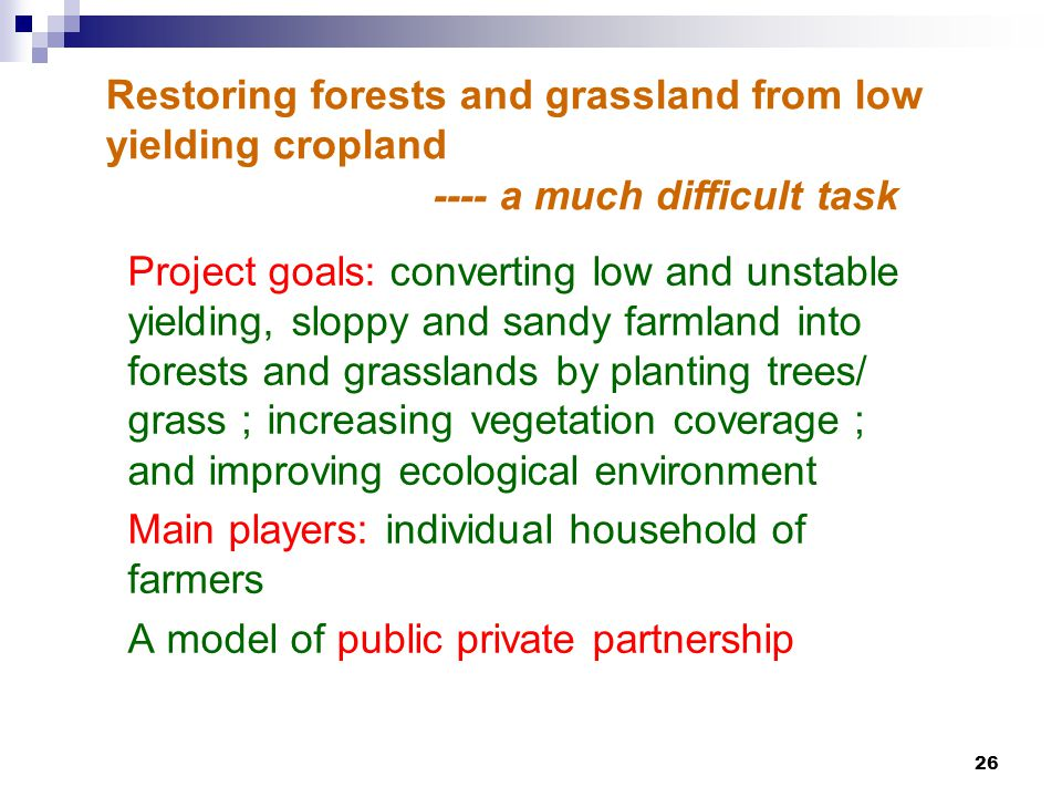 26 Restoring forests and grassland from low yielding cropland Project goals: converting low and unstable yielding, sloppy and sandy farmland into forests and grasslands by planting trees/ grass ; increasing vegetation coverage ; and improving ecological environment Main players: individual household of farmers A model of public private partnership ---- a much difficult task