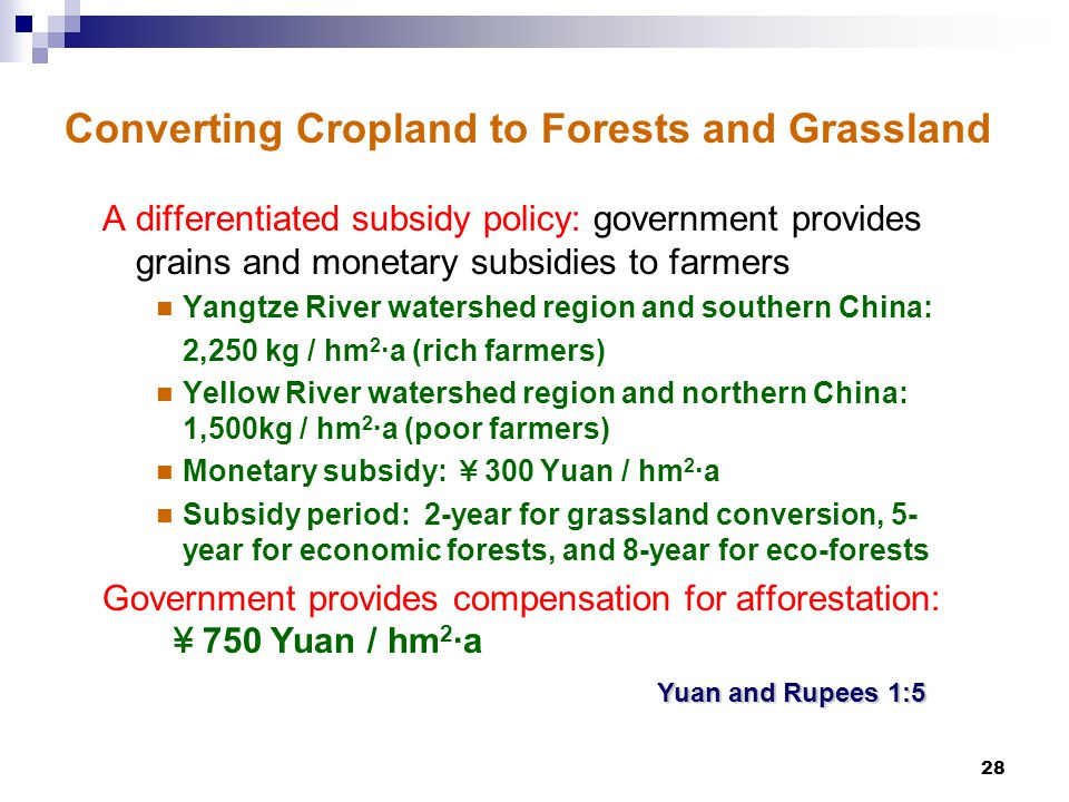 28 Converting Cropland to Forests and Grassland A differentiated subsidy policy: government provides grains and monetary subsidies to farmers Yangtze River watershed region and southern China: 2,250 kg / hm 2 ·a (rich farmers) Yellow River watershed region and northern China: 1,500kg / hm 2 ·a (poor farmers) Monetary subsidy: ¥ 300 Yuan / hm 2 ·a Subsidy period: 2-year for grassland conversion, 5- year for economic forests, and 8-year for eco-forests Government provides compensation for afforestation: ¥ 750 Yuan / hm 2 ·a Yuan and Rupees 1:5