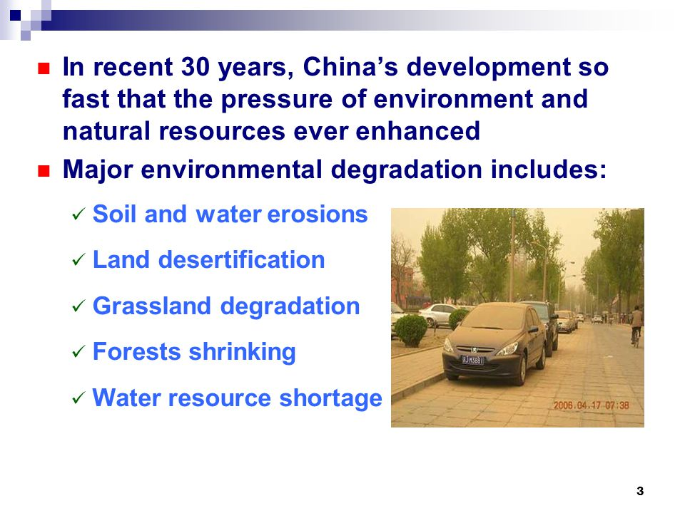3 In recent 30 years, China's development so fast that the pressure of environment and natural resources ever enhanced Major environmental degradation includes: Soil and water erosions Land desertification Grassland degradation Forests shrinking Water resource shortage
