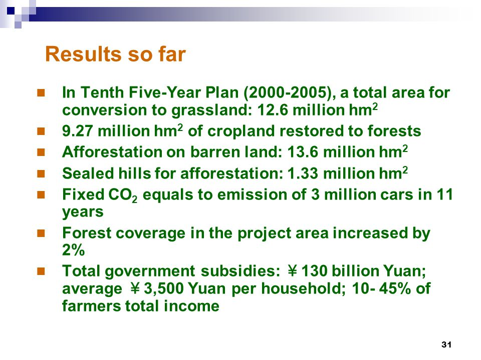 31 Results so far In Tenth Five-Year Plan (2000-2005), a total area for conversion to grassland: 12.6 million hm 2 9.27 million hm 2 of cropland restored to forests Afforestation on barren land: 13.6 million hm 2 Sealed hills for afforestation: 1.33 million hm 2 Fixed CO 2 equals to emission of 3 million cars in 11 years Forest coverage in the project area increased by 2% Total government subsidies: ¥ 130 billion Yuan; average ¥ 3,500 Yuan per household; 10- 45% of farmers total income