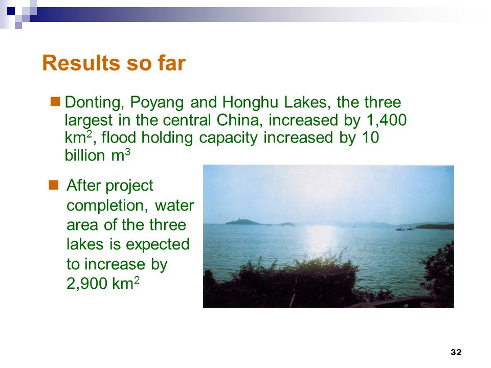 32 Results so far Donting, Poyang and Honghu Lakes, the three largest in the central China, increased by 1,400 km 2, flood holding capacity increased by 10 billion m 3 After project completion, water area of the three lakes is expected to increase by 2,900 km 2