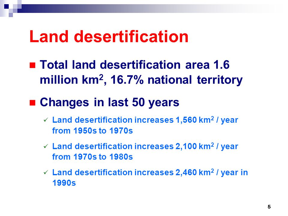 5 Land desertification Total land desertification area 1.6 million km 2, 16.7% national territory Changes in last 50 years Land desertification increases 1,560 km 2 / year from 1950s to 1970s Land desertification increases 2,100 km 2 / year from 1970s to 1980s Land desertification increases 2,460 km 2 / year in 1990s