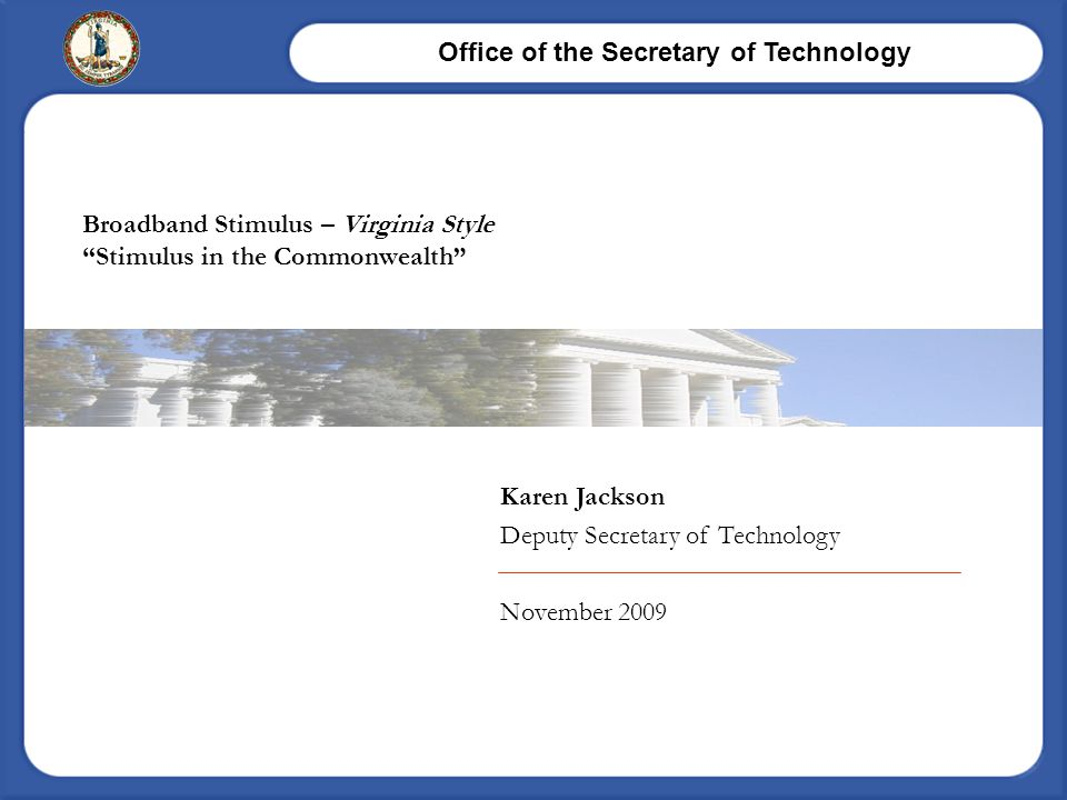 "Office of the Secretary of Technology Karen Jackson Deputy Secretary of Technology November 2009 Broadband Stimulus – Virginia Style ""Stimulus in the"