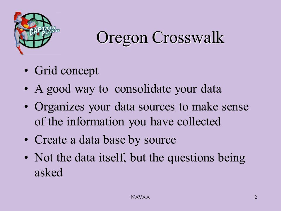 NAVAA2 Oregon Crosswalk Grid concept A good way to consolidate your data Organizes your data sources to make sense of the information you have collected Create a data base by source Not the data itself, but the questions being asked