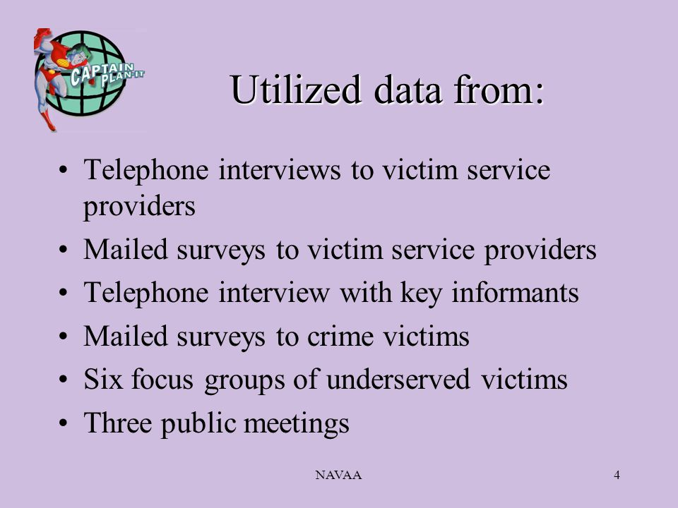 NAVAA4 Utilized data from: Telephone interviews to victim service providers Mailed surveys to victim service providers Telephone interview with key informants Mailed surveys to crime victims Six focus groups of underserved victims Three public meetings