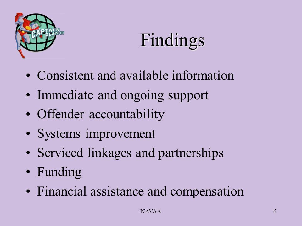 NAVAA6 Findings Consistent and available information Immediate and ongoing support Offender accountability Systems improvement Serviced linkages and partnerships Funding Financial assistance and compensation