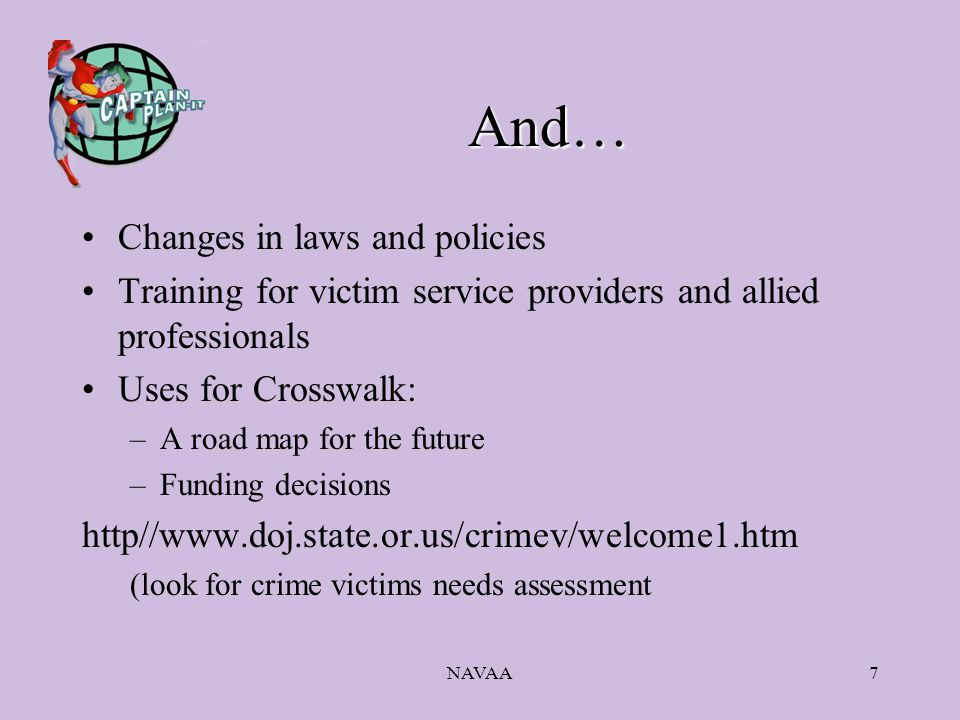 NAVAA7 And… Changes in laws and policies Training for victim service providers and allied professionals Uses for Crosswalk: –A road map for the future –Funding decisions http//www.doj.state.or.us/crimev/welcome1.htm (look for crime victims needs assessment