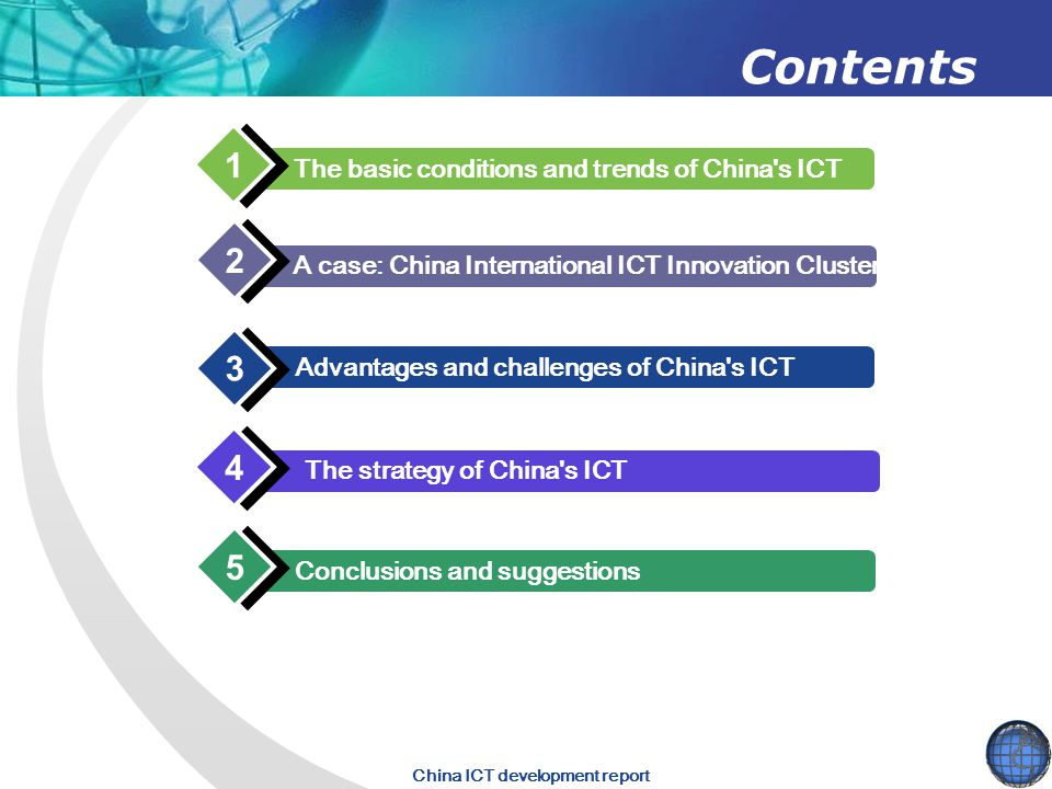 China ICT development report Contents The basic conditions and trends of China s ICT 1 1 Advantages and challenges of China s ICT 3 3 The strategy of China s ICT 4 4 Conclusions and suggestions 5 5 A case: China International ICT Innovation Cluster 2 2