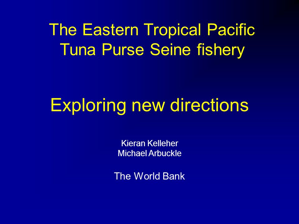 Exploring new directions Kieran Kelleher Michael Arbuckle The World Bank The Eastern Tropical Pacific Tuna Purse Seine fishery