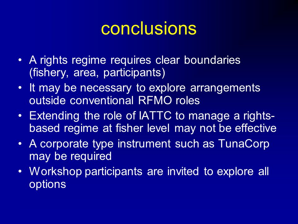conclusions A rights regime requires clear boundaries (fishery, area, participants) It may be necessary to explore arrangements outside conventional RFMO roles Extending the role of IATTC to manage a rights- based regime at fisher level may not be effective A corporate type instrument such as TunaCorp may be required Workshop participants are invited to explore all options