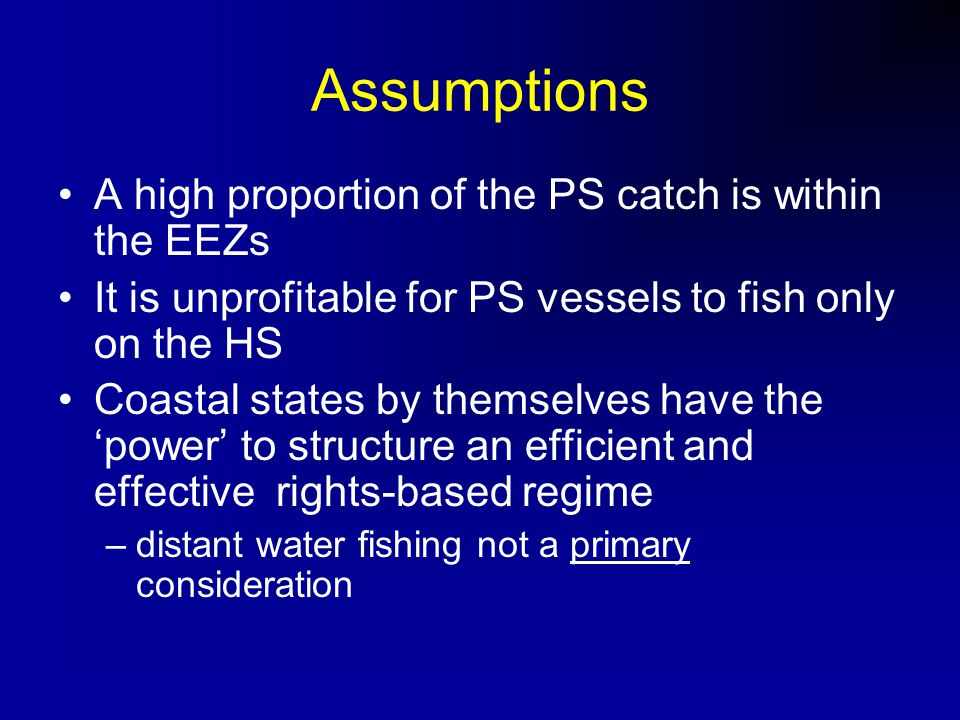 Assumptions A high proportion of the PS catch is within the EEZs It is unprofitable for PS vessels to fish only on the HS Coastal states by themselves have the 'power' to structure an efficient and effective rights-based regime –distant water fishing not a primary consideration