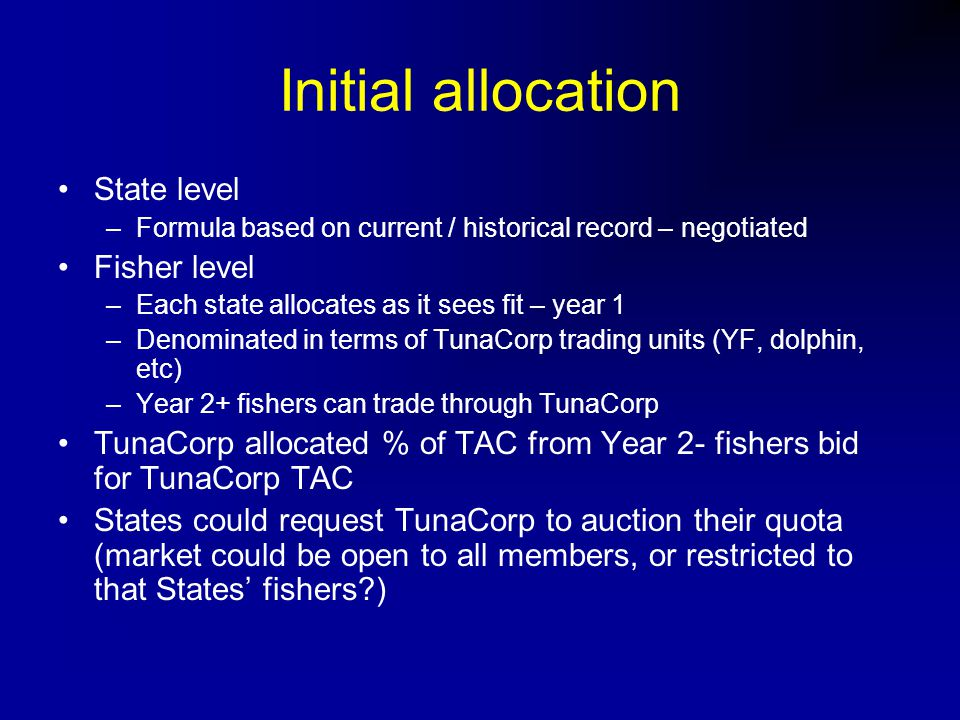 Initial allocation State level –Formula based on current / historical record – negotiated Fisher level –Each state allocates as it sees fit – year 1 –Denominated in terms of TunaCorp trading units (YF, dolphin, etc) –Year 2+ fishers can trade through TunaCorp TunaCorp allocated % of TAC from Year 2- fishers bid for TunaCorp TAC States could request TunaCorp to auction their quota (market could be open to all members, or restricted to that States' fishers )
