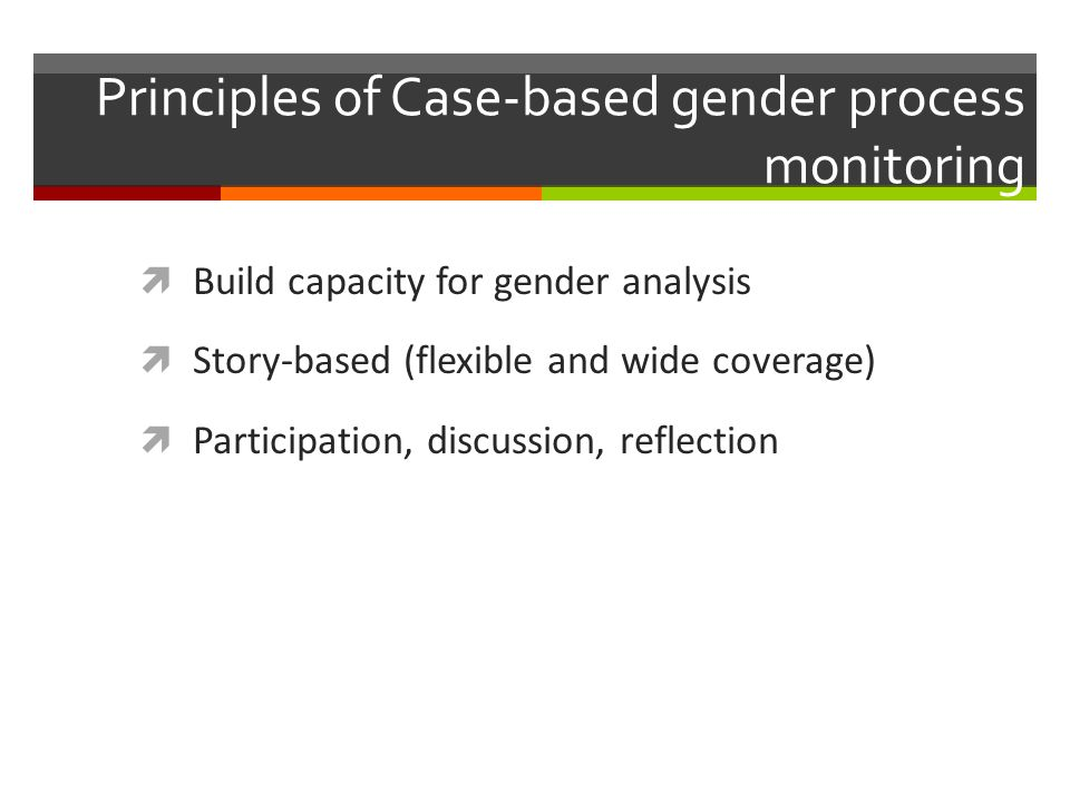 Principles of Case-based gender process monitoring  Build capacity for gender analysis  Story-based (flexible and wide coverage)  Participation, discussion, reflection