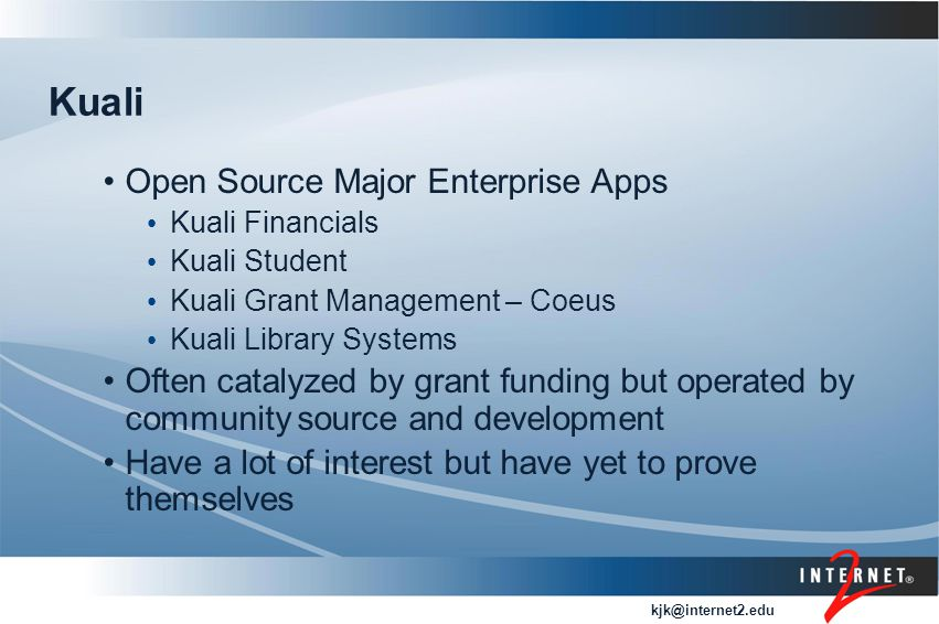 kjk@internet2.edu Kuali Open Source Major Enterprise Apps Kuali Financials Kuali Student Kuali Grant Management – Coeus Kuali Library Systems Often catalyzed by grant funding but operated by community source and development Have a lot of interest but have yet to prove themselves