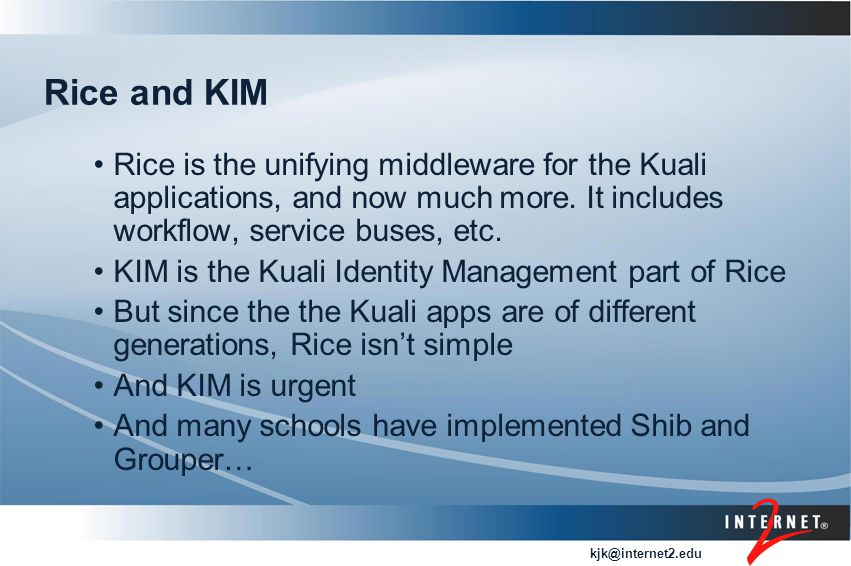 kjk@internet2.edu Rice and KIM Rice is the unifying middleware for the Kuali applications, and now much more.