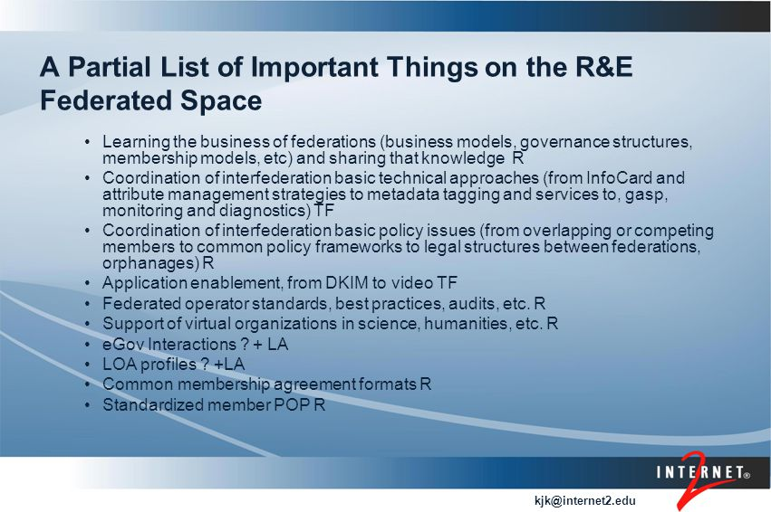 kjk@internet2.edu A Partial List of Important Things on the R&E Federated Space Learning the business of federations (business models, governance structures, membership models, etc) and sharing that knowledge R Coordination of interfederation basic technical approaches (from InfoCard and attribute management strategies to metadata tagging and services to, gasp, monitoring and diagnostics) TF Coordination of interfederation basic policy issues (from overlapping or competing members to common policy frameworks to legal structures between federations, orphanages) R Application enablement, from DKIM to video TF Federated operator standards, best practices, audits, etc.