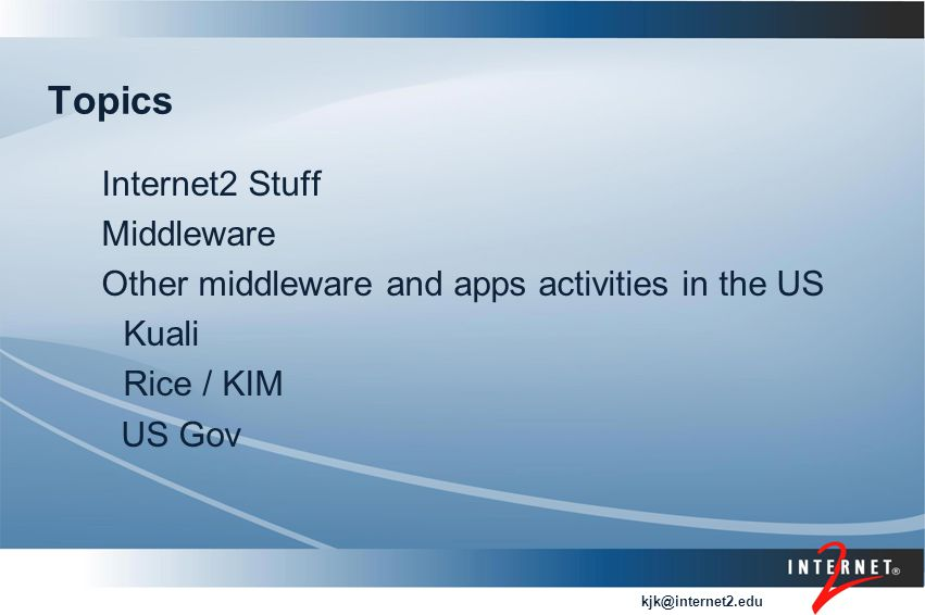 kjk@internet2.edu Topics Internet2 Stuff Middleware Other middleware and apps activities in the US Kuali Rice / KIM US Gov