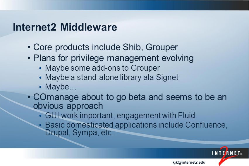 kjk@internet2.edu Internet2 Middleware Core products include Shib, Grouper Plans for privilege management evolving Maybe some add-ons to Grouper Maybe a stand-alone library ala Signet Maybe… COmanage about to go beta and seems to be an obvious approach GUI work important; engagement with Fluid Basic domesticated applications include Confluence, Drupal, Sympa, etc.