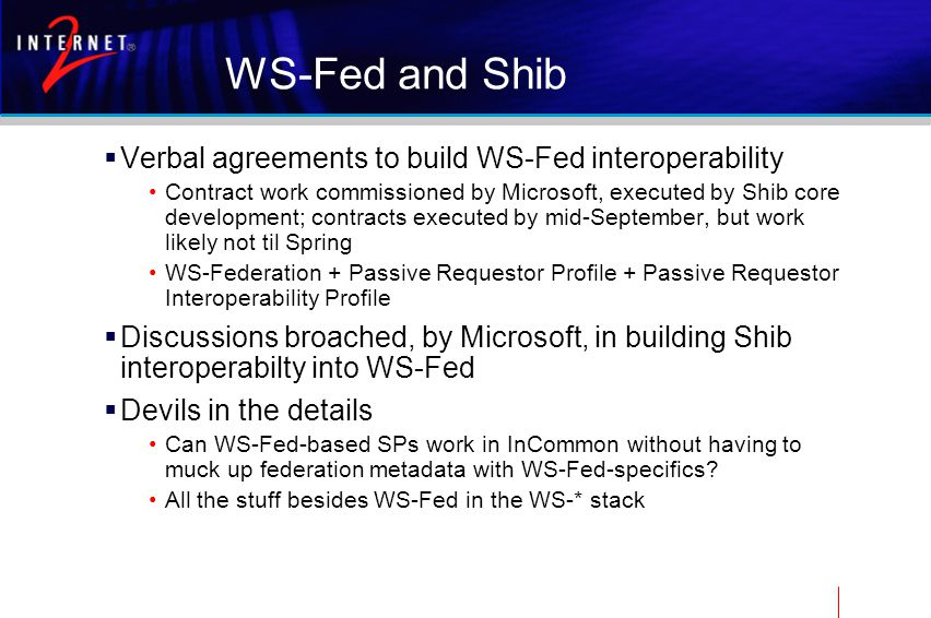 WS-Fed and Shib  Verbal agreements to build WS-Fed interoperability Contract work commissioned by Microsoft, executed by Shib core development; contracts executed by mid-September, but work likely not til Spring WS-Federation + Passive Requestor Profile + Passive Requestor Interoperability Profile  Discussions broached, by Microsoft, in building Shib interoperabilty into WS-Fed  Devils in the details Can WS-Fed-based SPs work in InCommon without having to muck up federation metadata with WS-Fed-specifics.