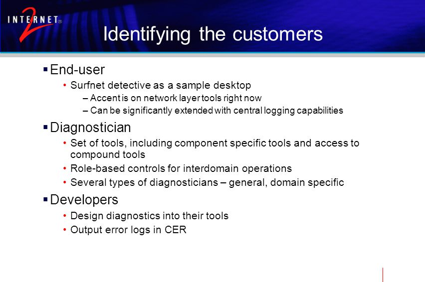 Identifying the customers  End-user Surfnet detective as a sample desktop –Accent is on network layer tools right now –Can be significantly extended with central logging capabilities  Diagnostician Set of tools, including component specific tools and access to compound tools Role-based controls for interdomain operations Several types of diagnosticians – general, domain specific  Developers Design diagnostics into their tools Output error logs in CER
