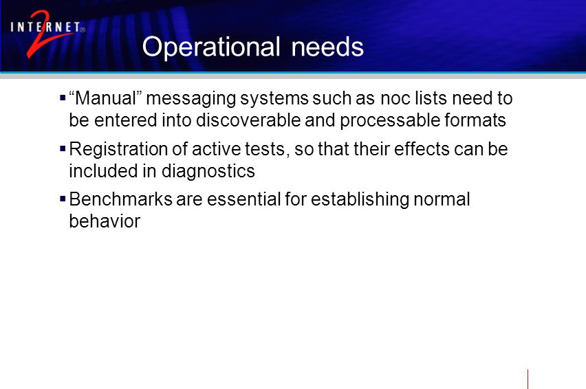 Operational needs  Manual messaging systems such as noc lists need to be entered into discoverable and processable formats  Registration of active tests, so that their effects can be included in diagnostics  Benchmarks are essential for establishing normal behavior