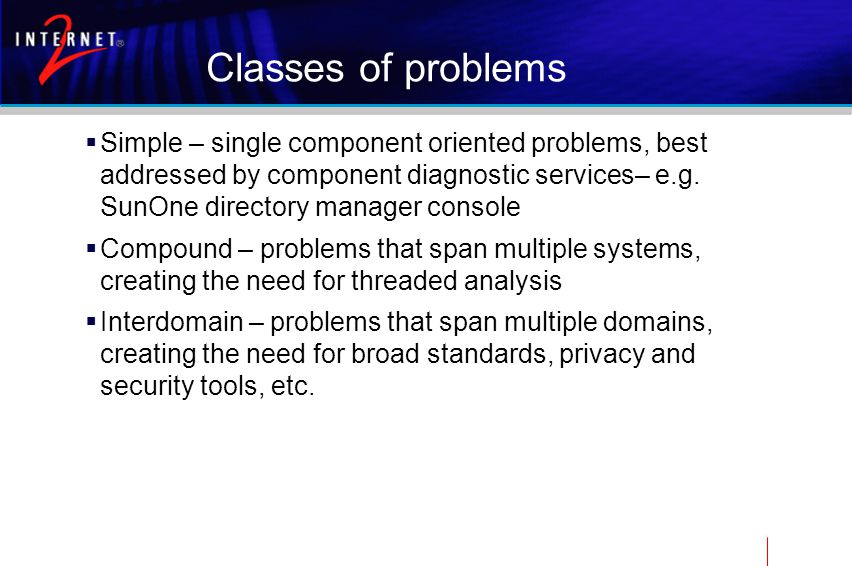 Classes of problems  Simple – single component oriented problems, best addressed by component diagnostic services– e.g.