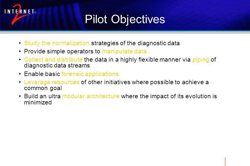 Pilot Objectives Study the normalization strategies of the diagnostic data Provide simple operators to manipulate data Collect and distribute the data in a highly flexible manner via piping of diagnostic data streams Enable basic forensic applications Leverage resources of other initiatives where possible to achieve a common goal Build an ultra modular architecture where the impact of its evolution is minimized