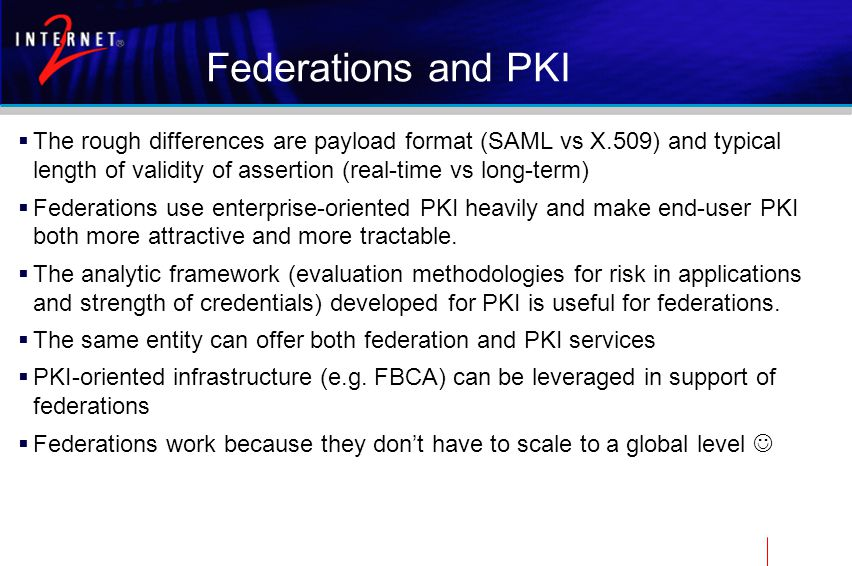 Federations and PKI  The rough differences are payload format (SAML vs X.509) and typical length of validity of assertion (real-time vs long-term)  Federations use enterprise-oriented PKI heavily and make end-user PKI both more attractive and more tractable.