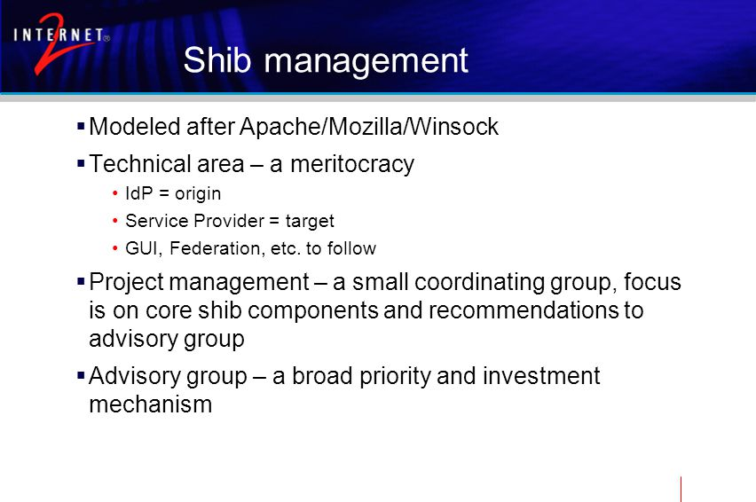 Shib management  Modeled after Apache/Mozilla/Winsock  Technical area – a meritocracy IdP = origin Service Provider = target GUI, Federation, etc.