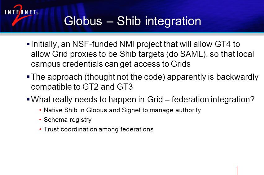 Globus – Shib integration  Initially, an NSF-funded NMI project that will allow GT4 to allow Grid proxies to be Shib targets (do SAML), so that local campus credentials can get access to Grids  The approach (thought not the code) apparently is backwardly compatible to GT2 and GT3  What really needs to happen in Grid – federation integration.