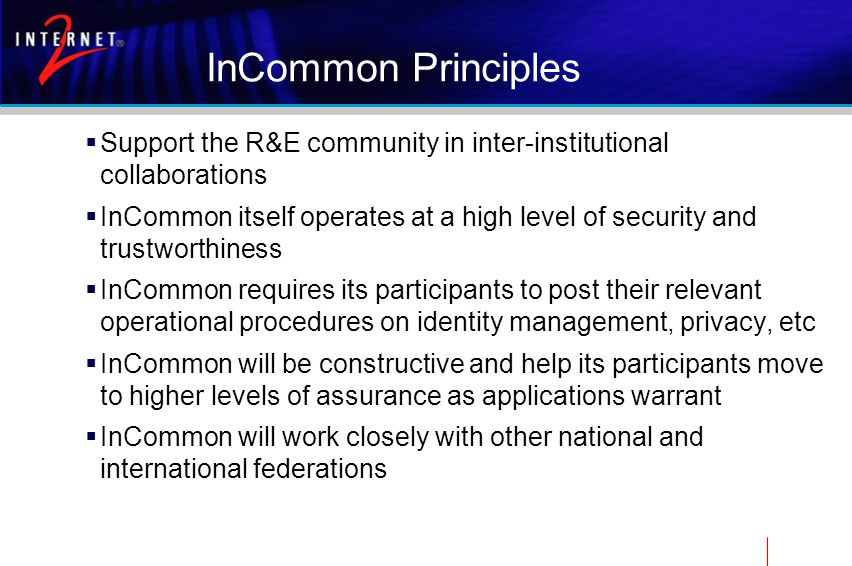 InCommon Principles  Support the R&E community in inter-institutional collaborations  InCommon itself operates at a high level of security and trustworthiness  InCommon requires its participants to post their relevant operational procedures on identity management, privacy, etc  InCommon will be constructive and help its participants move to higher levels of assurance as applications warrant  InCommon will work closely with other national and international federations